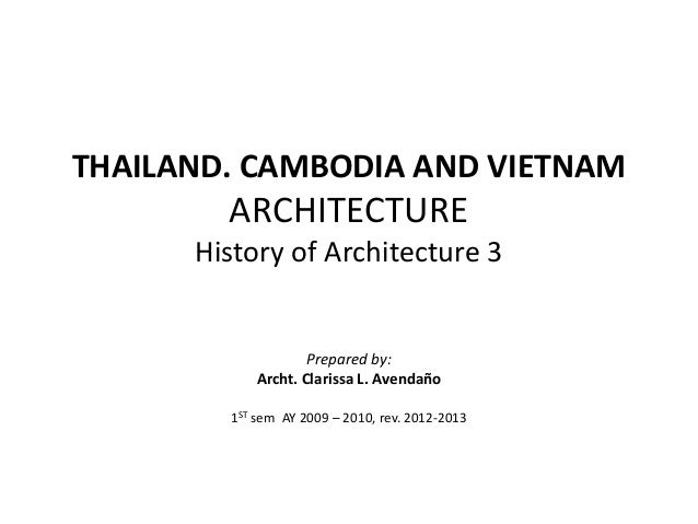 THAILAND. CAMBODIA AND VIETNAM  ARCHITECTURE History of Architecture 3  Prepared by: Archt. Clarissa L. Avendaño 1ST sem A...