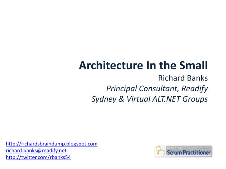 Architecture In the Small<br />Richard Banks<br />Principal Consultant, Readify<br />Sydney & Virtual ALT.NET Groups<br />...