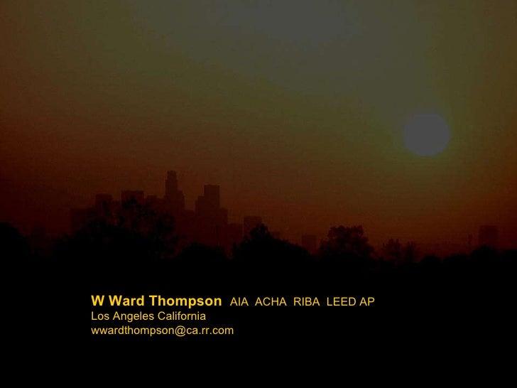 W Ward Thompson  AIA  ACHA  RIBA  LEED AP Los Angeles California [email_address]