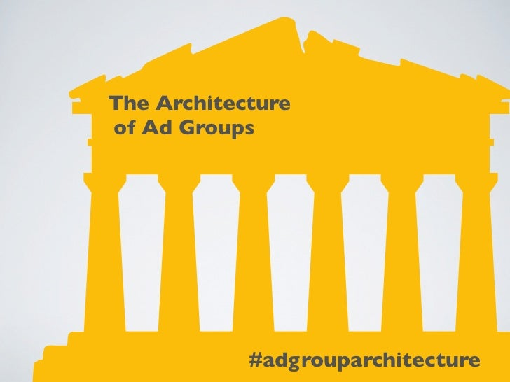 The Architectureof Ad Groups            #adgrouparchitecture