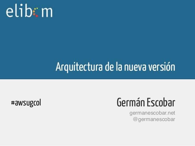 Arquitectura de la nueva versiónGermán Escobargermanescobar.net@germanescobar#awsugcol