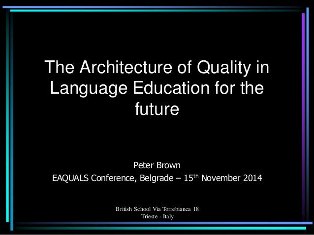 British School Via Torrebianca 18 Trieste - Italy  The Architecture of Quality in Language Education for the future  Peter...