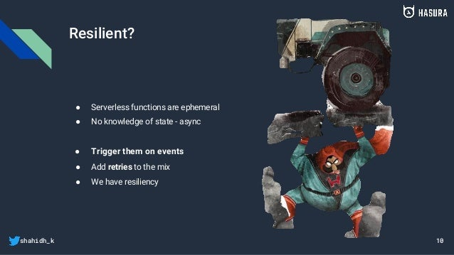 shahidh_k Resilient? ● Serverless functions are ephemeral ● No knowledge of state - async ● Trigger them on events ● Add r...
