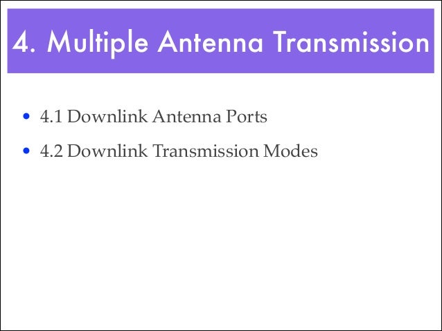 4.2 Downlink Transmission Modes • To support the use of multiple antennas, the BS can optionally configure the mobile into ...