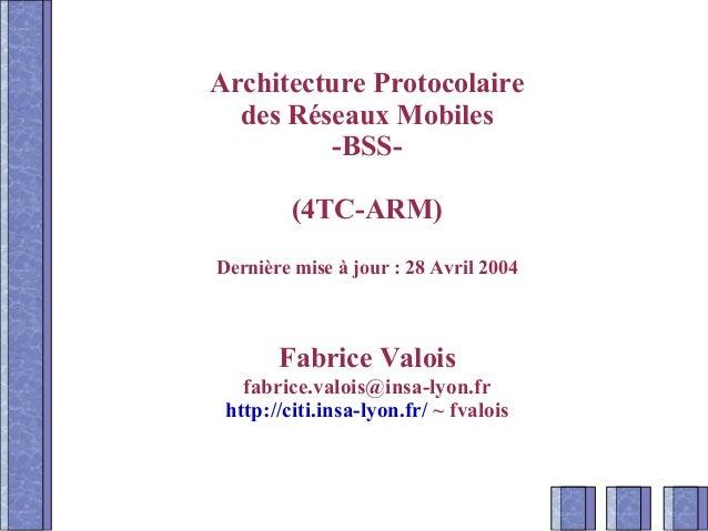 Architecture Protocolaire des Réseaux Mobiles -BSS- (4TC-ARM) Dernière mise à jour : 28 Avril 2004 Fabrice Valois fabrice....