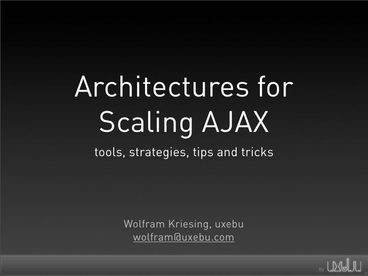 Architectures for   Scaling AJAX  tools, strategies, tips and tricks           Wolfram Kriesing, uxebu        wolfram@uxeb...