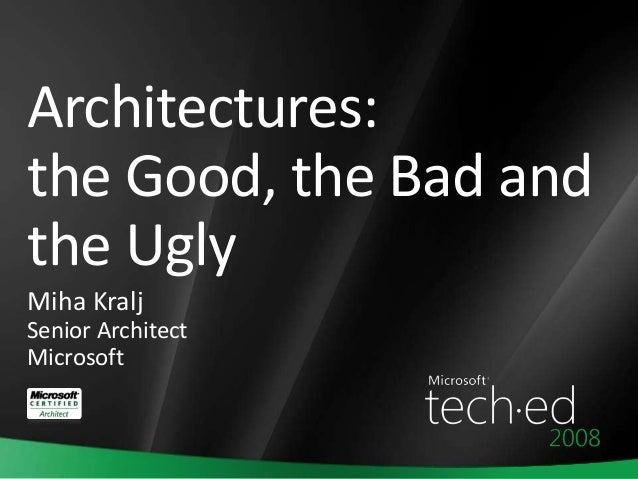 Architectures: the Good, the Bad and the Ugly Miha Kralj Senior Architect Microsoft