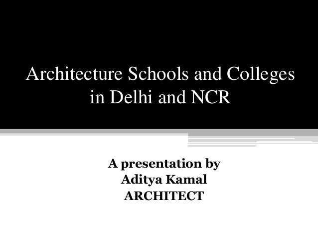 Architecture Schools and Colleges in Delhi and NCR A presentation by Aditya Kamal ARCHITECT
