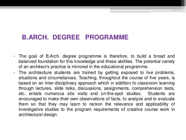 B.ARCH. DEGREE PROGRAMME • The goal of B.Arch. degree programme is therefore, to build a broad and balanced foundation for...