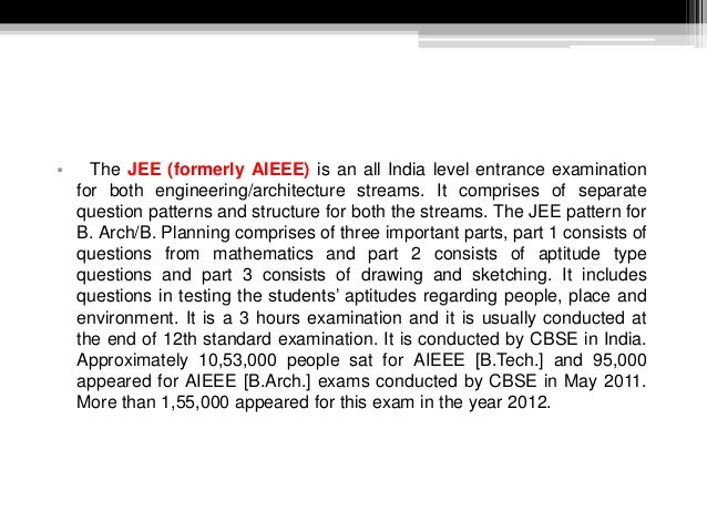 • The JEE (formerly AIEEE) is an all India level entrance examination for both engineering/architecture streams. It compri...
