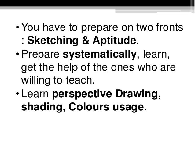 • You have to prepare on two fronts : Sketching & Aptitude. • Prepare systematically, learn, get the help of the ones who ...