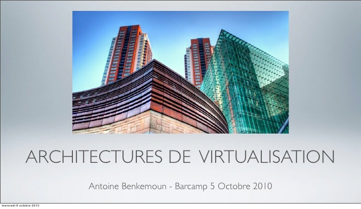 ARCHITECTURES DE VIRTUALISATION                           Antoine Benkemoun - Barcamp 5 Octobre 2010 mercredi 6 octobre 20...