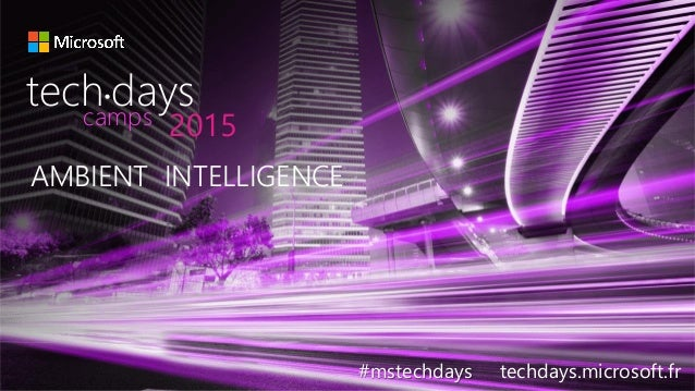 AMBIENT INTELLIGENCE #mstechdays techdays.microsoft.fr tech days• 2015camps