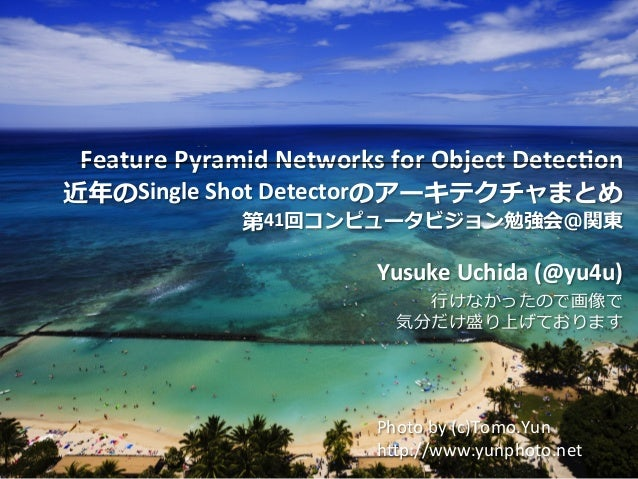 Copyright	©	DeNA	Co.,Ltd.	All	Rights	Reserved.	 Feature	Pyramid	Networks	for	Object	Detec8on		 近年のSingle	Shot	Detectorのアーキ...