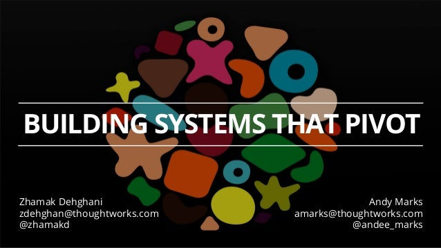 BUILDING SYSTEMS THAT PIVOT Andy Marks amarks@thoughtworks.com @andee_marks Zhamak Dehghani zdehghan@thoughtworks.com @zha...