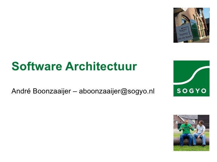 Software Architectuur André Boonzaaijer – aboonzaaijer@sogyo.nl