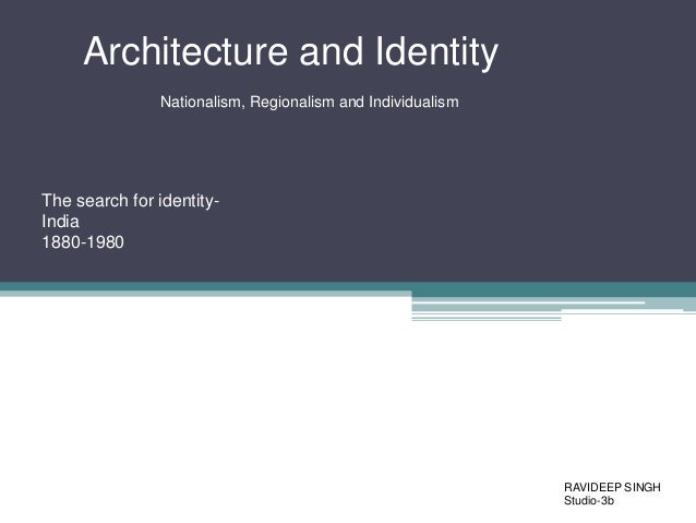 Architecture and Identity Nationalism, Regionalism and Individualism  The search for identityIndia 1880-1980  RAVIDEEP SIN...