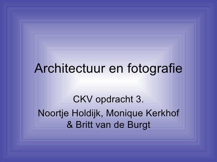 Architectuur en fotografie CKV opdracht 3. Noortje Holdijk, Monique Kerkhof & Britt van de Burgt