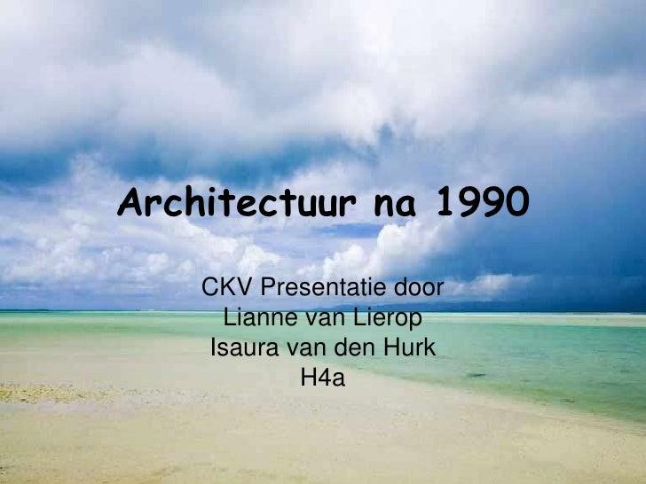 Architectuur na 1990      CKV Presentatie door      Lianne van Lierop     Isaura van den Hurk             H4a
