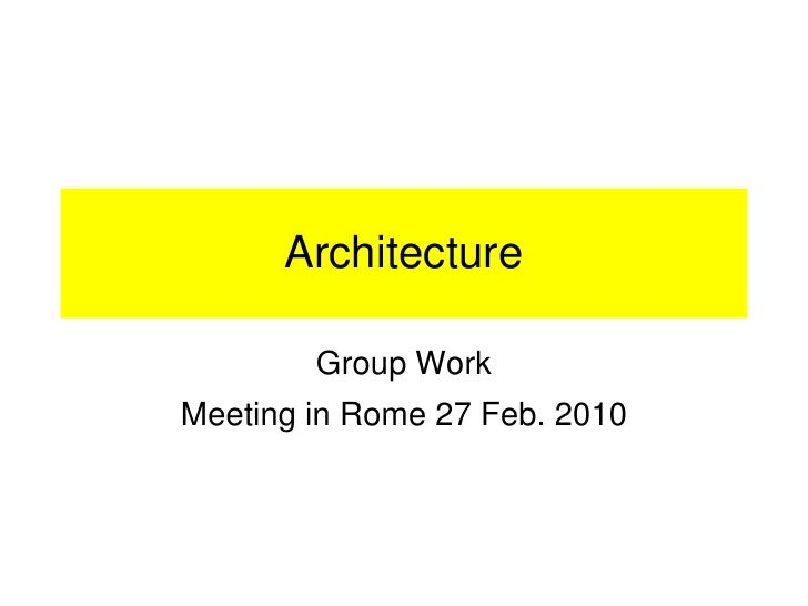 Architecture          Group Work Meeting in Rome 27 Feb. 2010