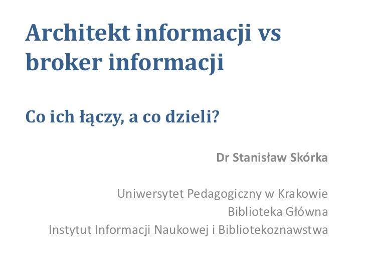 Architekt informacji vs broker informacji Co ich łączy, a co dzieli?<br />Dr Stanisław Skórka<br />Uniwersytet Pedagogiczn...