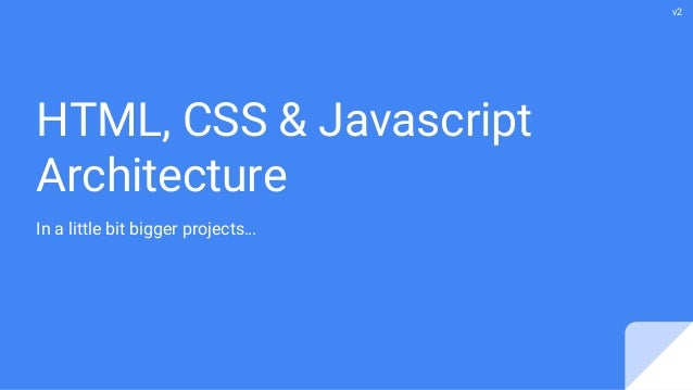 HTML, CSS & Javascript Architecture In a little bit bigger projects… v2