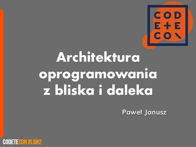 Architektura oprogramowania z bliska i daleka CodeteCon #LBN2 PawełJanusz