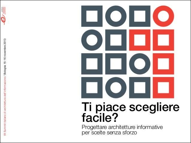 VII Summit italiano di architettura dell'informazione / Bologna 15-16 novembre 2013  Ti piace scegliere facile? Progettare...