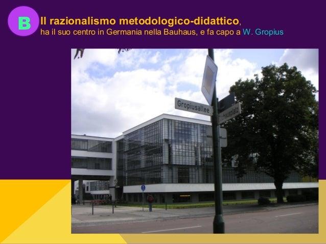 B Il razionalismo metodologico-didattico, ha il suo centro in Germania nella Bauhaus, e fa capo a W. Gropius