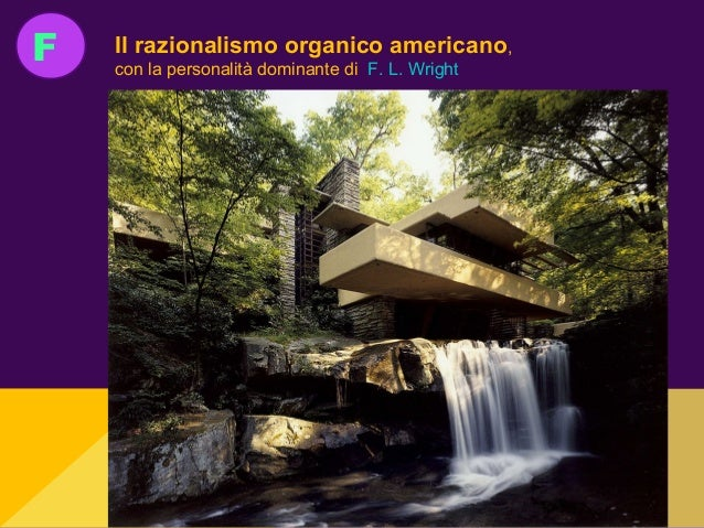 F Il razionalismo organico americano, con la personalità dominante di F. L. Wright