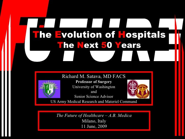 The Evolution of Hospitals       The Next 50 Years           Richard M. Satava, MD FACS                Professor of Surger...