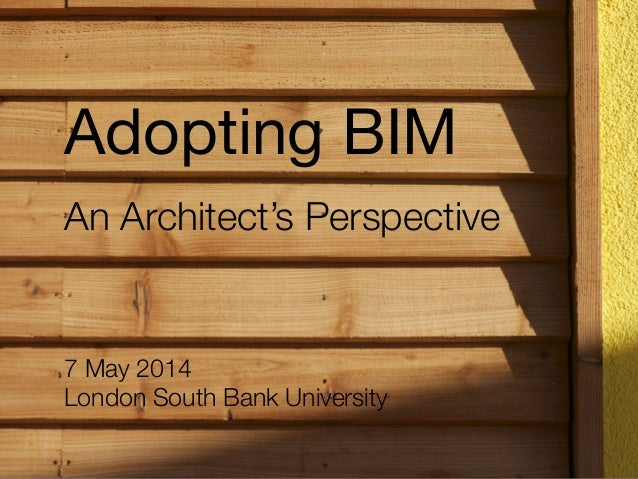 7 May 2014 London South Bank University An Architect's Perspective Adopting BIM