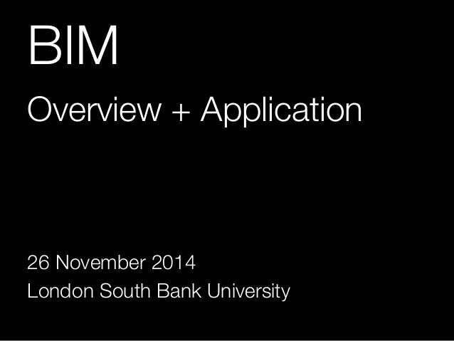 BIM  Overview + Application  26 November 2014  London South Bank University