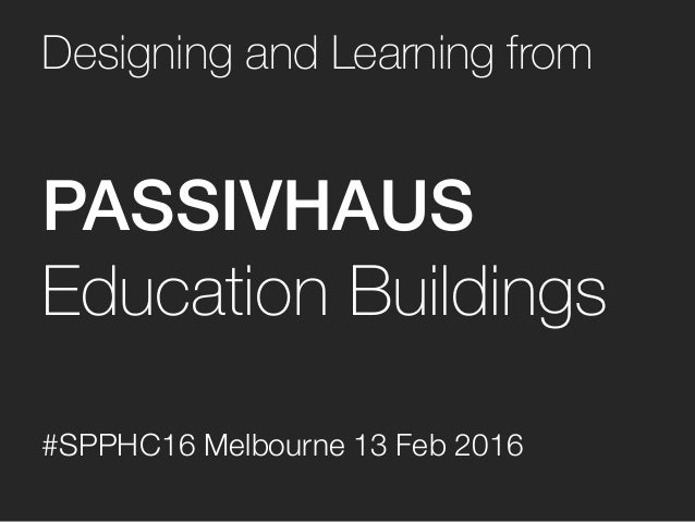 Designing and Learning from PASSIVHAUS Education Buildings #SPPHC16 Melbourne 13 Feb 2016