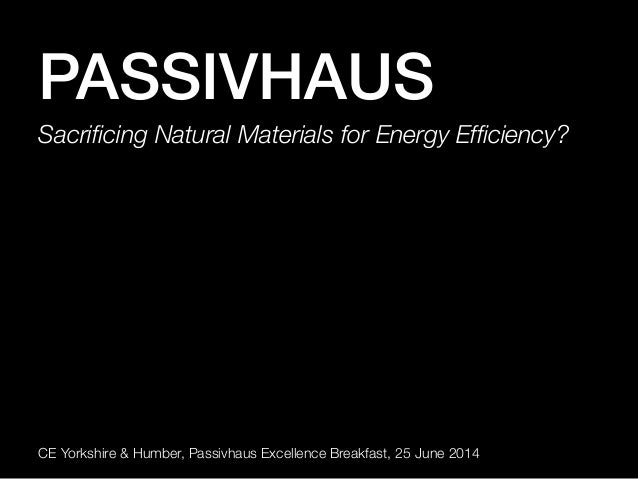 PASSIVHAUS! Sacrificing Natural Materials for Energy Efficiency? CE Yorkshire & Humber, Passivhaus Excellence Breakfast, 25 ...