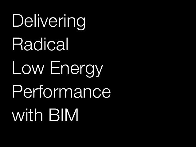 Delivering! Radical! Low Energy! Performance! with BIM