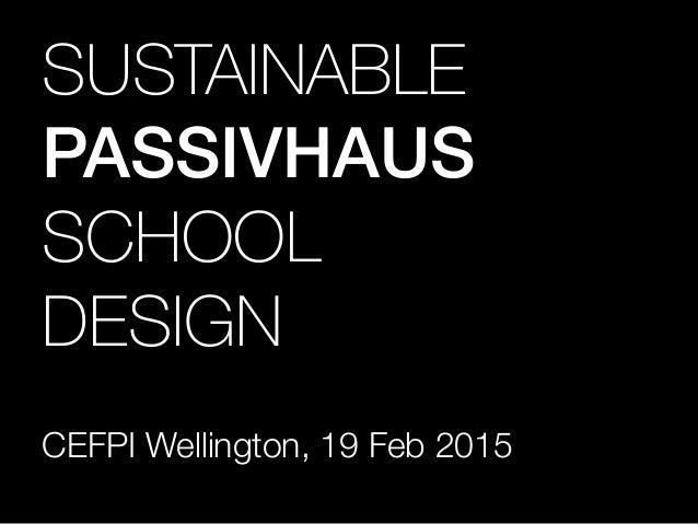 SUSTAINABLE! PASSIVHAUS SCHOOL! DESIGN CEFPI Wellington, 19 Feb 2015