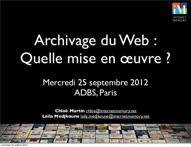 Archivage du Web :Quelle mise en œuvre ?Mercredi 25 septembre 2012ADBS, ParisChloé Martin chloe@internetmemory.netLeïla Me...