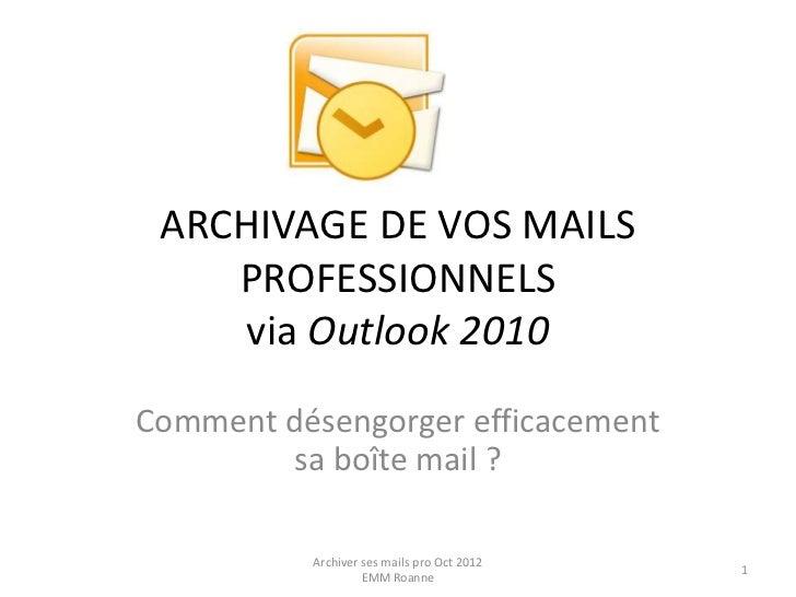 ARCHIVAGE DE VOS MAILS    PROFESSIONNELS    via Outlook 2010Comment désengorger efficacement        sa boîte mail ?       ...