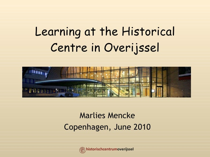 Learning at the Historical Centre in Overijssel Marlies Mencke Copenhagen, June 2010