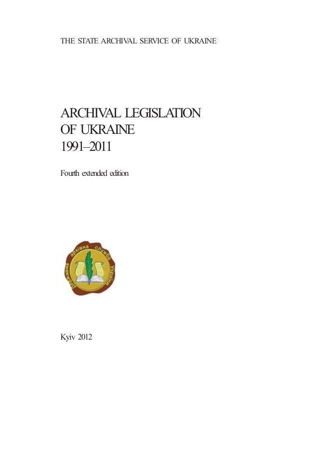 THE STATE ARCHIVAL SERVICE OF UKRAINE ARCHIVAL LEGISLATION OF UKRAINE 1991–2011 Fourth extended edition Kyiv 2012