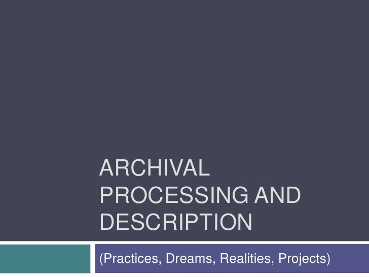 Archival Processing and Description<br />(Practices, Dreams, Realities, Projects)<br />