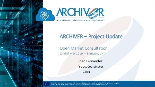 ARCHIVER – Project Update Open Market Consultation 23rd of May 2019 – Stansted, UK João Fernandes Project Coordinator CERN