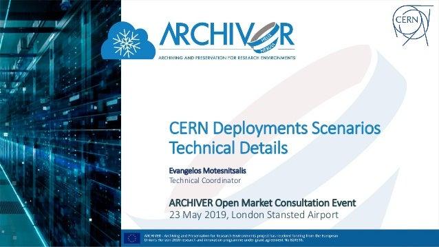CERN Deployments Scenarios Technical Details Evangelos Motesnitsalis Technical Coordinator ARCHIVER Open Market Consultati...