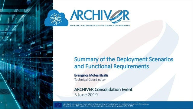 Summary of the Deployment Scenarios and Functional Requirements Evangelos Motesnitsalis Technical Coordinator ARCHIVER Con...