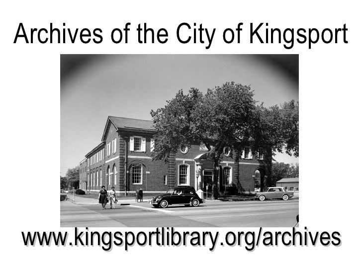 Archives of the City of Kingsport <ul><li>www.kingsportlibrary.org/archives </li></ul>