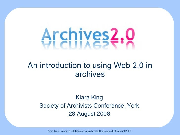 An introduction to using Web 2.0 in archives Kiara King Society of Archivists Conference, York 28 August 2008