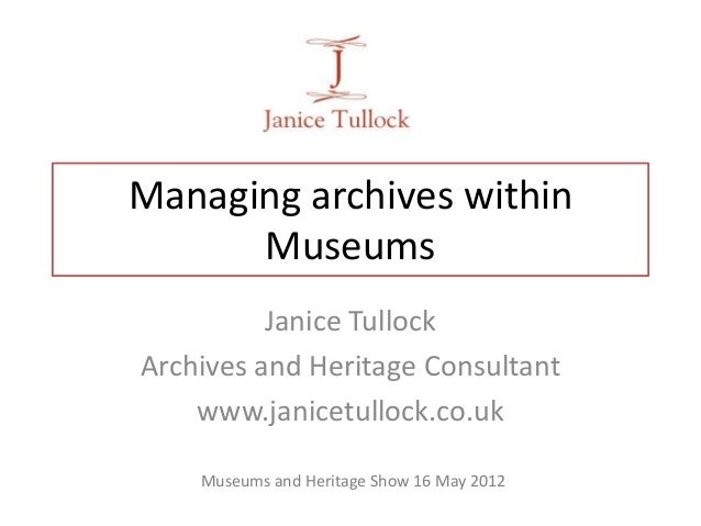 Managing archives withinMuseumsJanice TullockArchives and Heritage Consultantwww.janicetullock.co.ukMuseums and Heritage S...