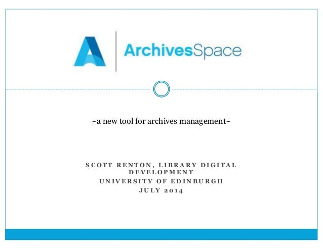 ~ a new tool for archives  management~  ~a new tool for archives management~  S COT T RENTON, L IBRARY DIGI TAL  DEVELOPME...