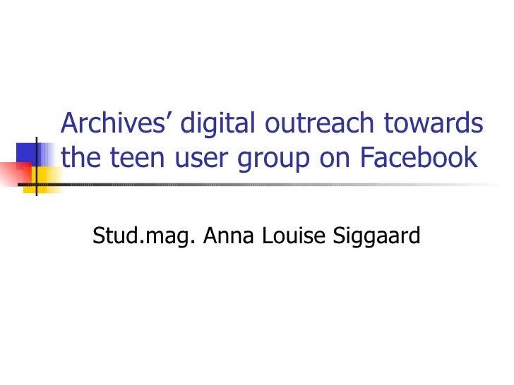 Archives' digital outreach towards the teen user group on Facebook Stud.mag. Anna Louise Siggaard